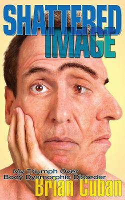 Shattered Image: My Triumph Over Body Dysmorphic Disorder, Cuban, Brian