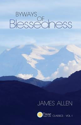 Byways of Blessedness (Pause Your Life CLASSICS - VOL. I), Allen, James