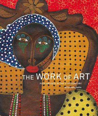 The Work of Art: Folk Artists in the 21st Century, Padilla, Carmella
