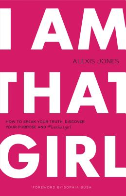 Image for I Am That Girl: How to Speak Your Truth, Discover Your Purpose, and #bethatgirl