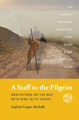 A Staff to the Pilgrim: Meditations on the Way with Nine Celtic Saints, Gabriel Cooper Rochelle