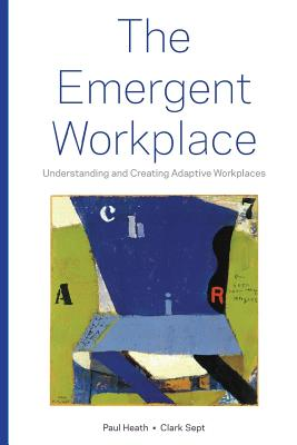 The Emergent Workplace: Understanding and Creating Adaptive Workplaces, Heath, Paul; Sept, Clark