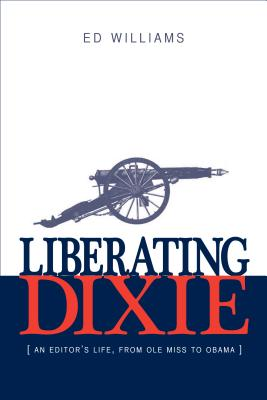 Liberating Dixie: An Editor's Life, From Ole Miss to Obama, Williams, Ed