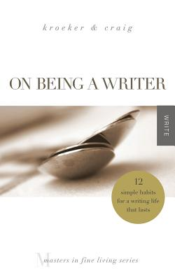 On Being a Writer: 12 Simple Habits for a Writing Life that Lasts (Masters in Fine Living Series), Ann Kroeker, Charity Singleton Craig