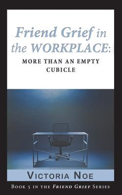 Friend Grief in the Workplace: More Than an Empty Cubicle, Noe, Victoria