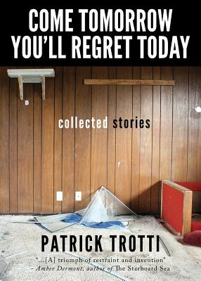 Image for Come Tomorrow You'll Regret Today: Collected Stories