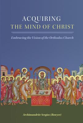 Image for Acquiring the Mind of Christ: Embracing the Vision of the Orthodox Church
