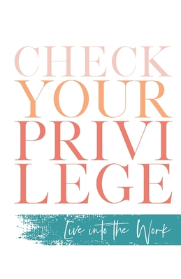Image for Check Your Privilege: Live into the Work