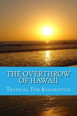 The Overthrow of Hawaii: A Blockbuster Novel Based on Actual Historic Events, Radakovich, Tropical Tom