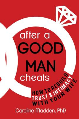 After a Good Man Cheats: How to Rebuild Trust & Intimacy With Your Wife, Madden PhD, Caroline