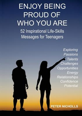 Enjoy Being Proud of Who You Are: 52 Inspirational Life-Skills Messages for Teenagers, Nicholls, Peter