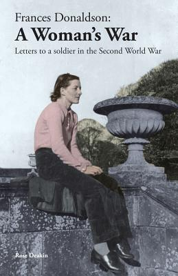 Frances Donaldson: A Woman's War: Letters to a Soldier in the Second World War, Deakin, Rose