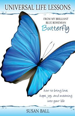 Universal Life Lessons: from My Brilliant Blue Bohemian Butterfly, Ball, Susan