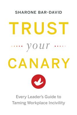 Image for Trust Your Canary: Every Leader's Guide to Taming Workplace Incivility