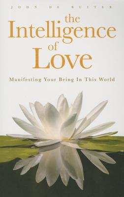 The Intelligence of Love: Manifesting Your Being in This World, de Ruiter, John