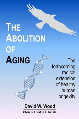 The Abolition of Aging: The forthcoming radical extension of healthy human longevity, Wood, David W