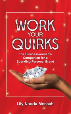 Work your Quirks: The Businesswoman's Companion for a Sparkling Personal Brand, Mensah, Lily Naadu