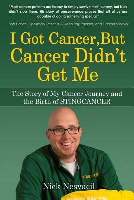 I Got Cancer, But Cancer Didn't Get Me: The Story of My Cancer Journey and the Birth of STINGCANCER, Nesvacil, Nick