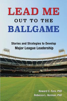 Lead Me Out to the Ballgame: Stories and Strategies to Develop Major League Leadership, Howard C. Fero; Rebecca L. Herman