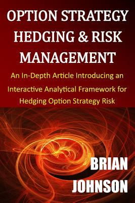 Option Strategy Hedging & Risk Management: An In-Depth Article Introducing an Interactive Analytical Framework for Hedging Option Strategy Risk, Johnson, Brian