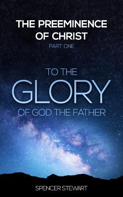 Image for The Preeminence of Christ: Part One, To the Glory of God the Father (Volume 1)