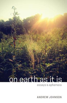 On Earth as It Is: Essays & Ephemera, Andrew Michael Johnson