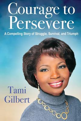 Courage to Persevere: A Compelling Story Of Struggle, Survival, And Triumph, Gilbert, Tami