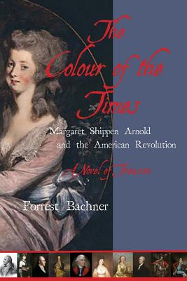 The Colour of the Times: Margaret Shippen Arnold and the American Revolution--A Novel of Treason, Bachner, Forrest