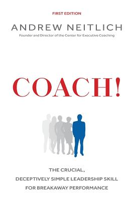 Coach!: The Crucial, Deceptively Simple Leadership Skill For Breakaway Performance, Neitlich, Andrew