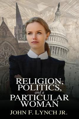 Religion, Politics, and a Particular Woman: A Tale of Political Persuasion in Our Time, Lynch, John Jr F