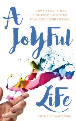 A Joyful Life: How to Use Your Creative Spirit to Manage Depression, Swiderski, Mich�le