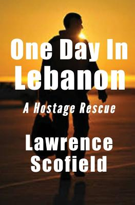 One Day in Lebanon: A Hostage Rescue (The Laura Messier Files) (Volume 3), Scofield, Lawrence