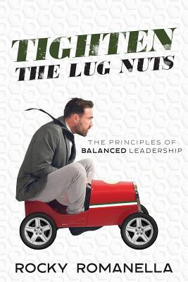 Tighten the Lug Nuts: The Principles of Balanced Leadership, Romanella, Rocky