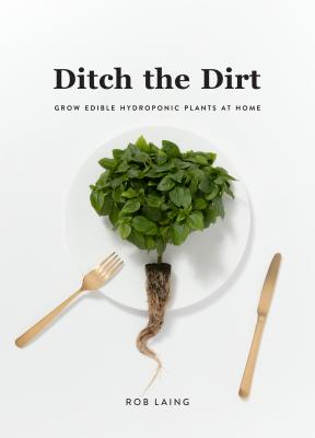 Image for DITCH THE DIRT: GROW EDIBLE HYDROPONIC PLANTS AT HOME