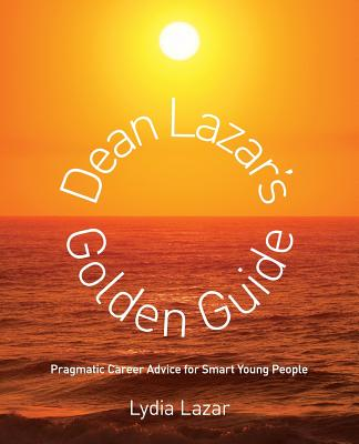 Image for Dean Lazar's Golden Guide: Pragmatic Career Advice for Smart Young People