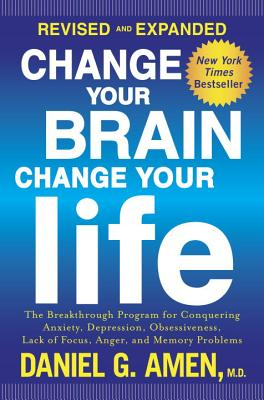 Image for Change Your Brain, Change Your Life (Revised and Expanded): The Breakthrough Program for Conquering Anxiety, Depression, Obsessiveness, Lack of Focus, Anger, and Memory Problems