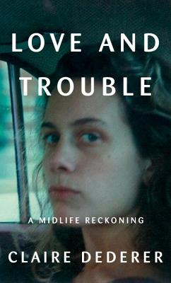Image for Love and Trouble: A Midlife Reckoning