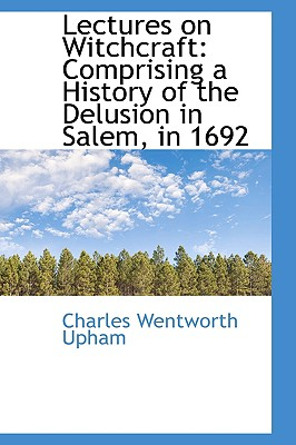 Lectures on Witchcraft: Comprising a History of the Delusion in Salem, in 1692, Upham, Charles Wentworth