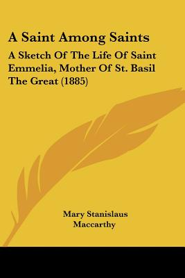 A Saint Among Saints: A Sketch Of The Life Of Saint Emmelia, Mother Of St. Basil The Great (1885), Mary Stanislaus Maccarthy