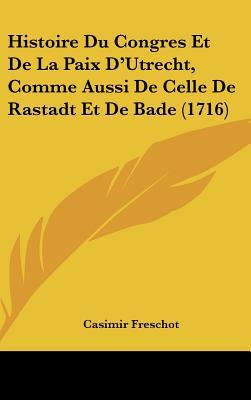 Image for Histoire Du Congres Et De La Paix D'Utrecht, Comme Aussi De Celle De Rastadt Et De Bade (1716) (French Edition)