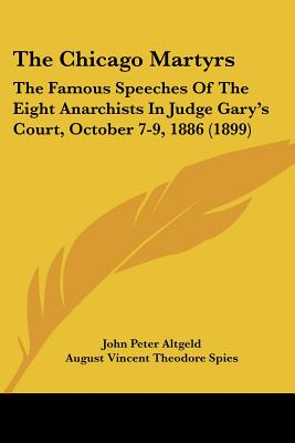 The Chicago Martyrs: The Famous Speeches Of The Eight Anarchists In Judge Gary's Court, October 7-9, 1886 (1899), Altgeld, John Peter