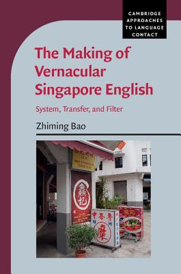 The Making of Vernacular Singapore English: System, Transfer, and Filter (Cambridge Approaches to Language Contact), Bao, Zhiming