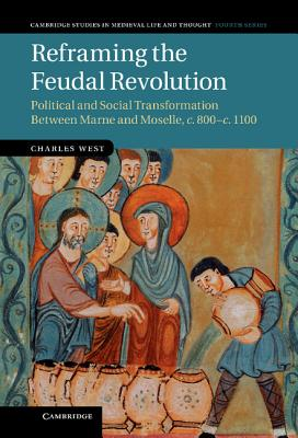 Reframing the Feudal Revolution: Political and Social Transformation between Marne and Moselle, c.800-c.1100 (Cambridge Studies in Medieval Life and Thought: Fourth Series), West, Dr Charles