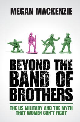 Beyond the Band of Brothers: The US Military and the Myth that Women Can't Fight, MacKenzie, Megan