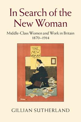 In Search of the New Woman: Middle-Class Women and Work in Britain 1870-1914, Sutherland, Gillian