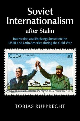 Soviet Internationalism after Stalin: Interaction and Exchange between the USSR and Latin America during the Cold War, Rupprecht, Tobias