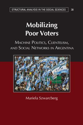 Mobilizing Poor Voters: Machine Politics, Clientelism, and Social Networks in Argentina (Structural Analysis in the Social Sciences), Szwarcberg, Mariela