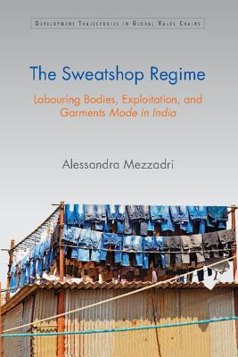 The Sweatshop Regime: Labouring Bodies, Exploitation, and Garments Made in India (Development Trajectories in Global Value Chains), Mezzadri, Alessandra