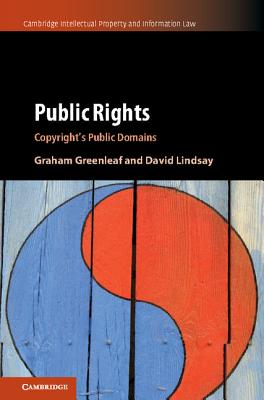 Public Rights: Copyright's Public Domains (Cambridge Intellectual Property and Information Law), Greenleaf, Graham; Lindsay, David