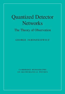 Image for Quantized Detector Networks: The Theory of Observation (Cambridge Monographs on Mathematical Physics)